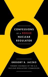 JaczkoGB-ConfessionsOfARookieNuclearRegulatorUS